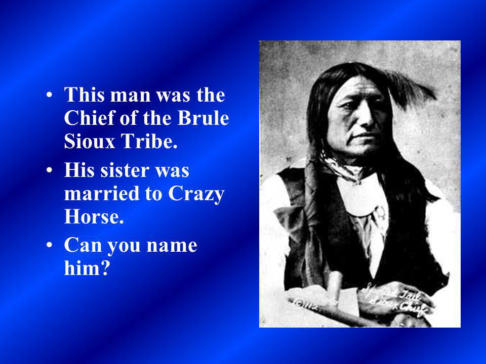 This man was the Chief of the Brule Sioux Tribe.His sister was married to Crazy Horse.