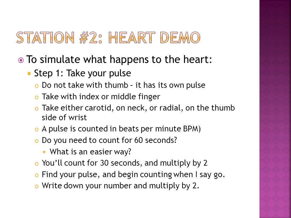  To simulate what happens to the heart:  Step 1: Take your pulse Do not take with thumb – it has its own pulse Take with index or middle finger Take either carotid, on neck, or radial, on the thumb side of wrist A pulse is counted in beats per minute BPM) Do you need to count for 60 seconds.