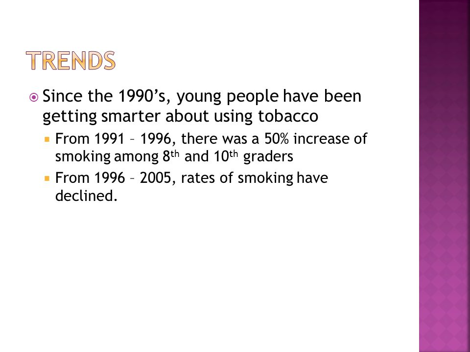  Since the 1990's, young people have been getting smarter about using tobacco  From 1991 – 1996, there was a 50% increase of smoking among 8 th and 10 th graders  From 1996 – 2005, rates of smoking have declined.