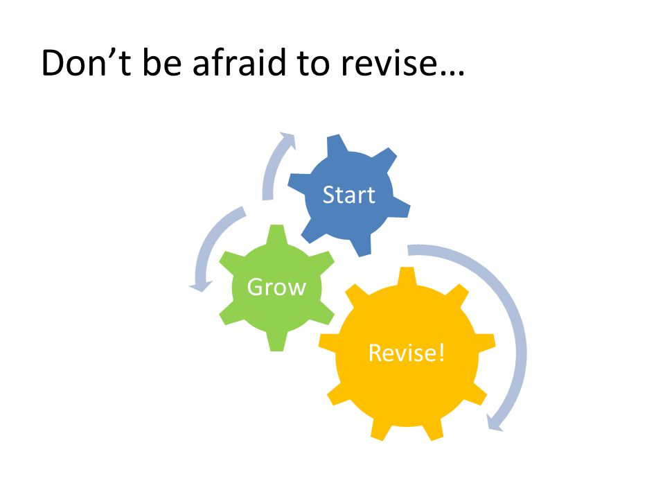 Don't be afraid to revise… Revise! Grow Start