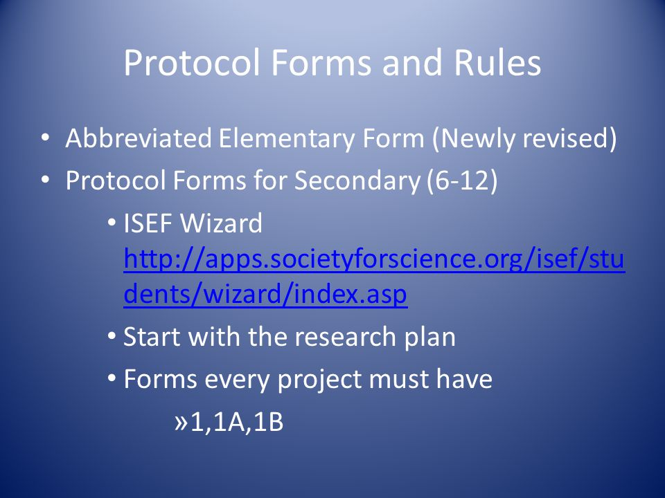 Protocol Forms and Rules Abbreviated Elementary Form (Newly revised) Protocol Forms for Secondary (6-12) ISEF Wizard   dents/wizard/index.asp   dents/wizard/index.asp Start with the research plan Forms every project must have » 1,1A,1B