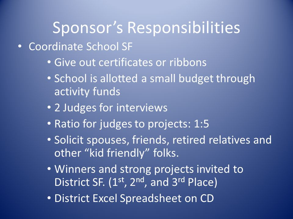 Sponsor's Responsibilities Coordinate School SF Give out certificates or ribbons School is allotted a small budget through activity funds 2 Judges for interviews Ratio for judges to projects: 1:5 Solicit spouses, friends, retired relatives and other kid friendly folks.