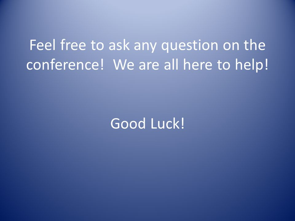 Feel free to ask any question on the conference! We are all here to help! Good Luck!