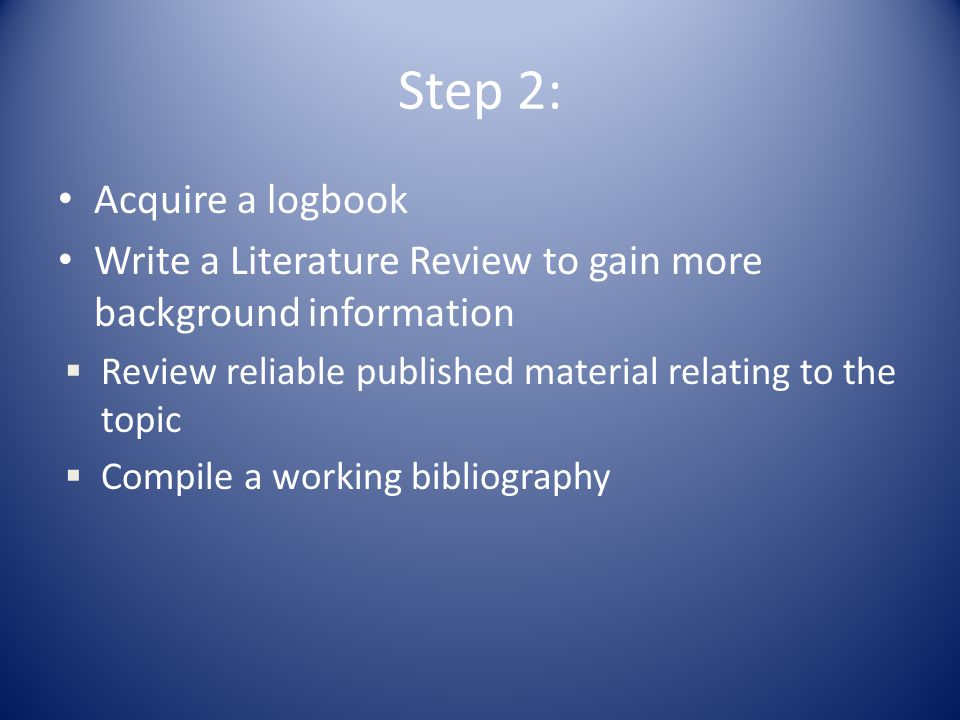 Step 2: Acquire a logbook Write a Literature Review to gain more background information  Review reliable published material relating to the topic  Compile a working bibliography