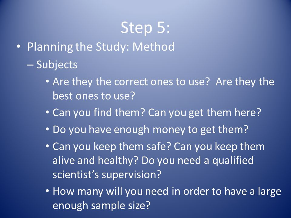 Step 5: Planning the Study: Method – Subjects Are they the correct ones to use.