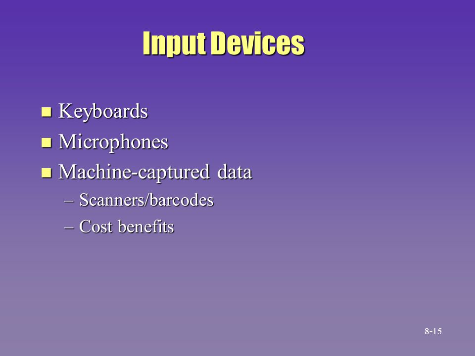 Input Devices n Keyboards n Microphones n Machine-captured data –Scanners/barcodes –Cost benefits 8-15