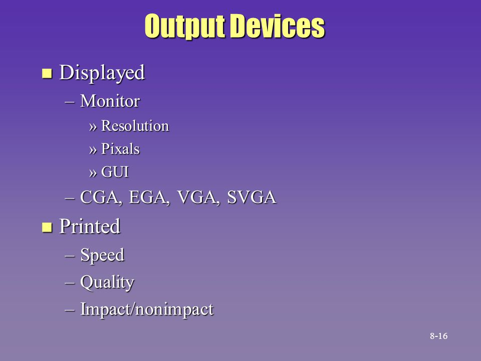 Output Devices n Displayed –Monitor »Resolution »Pixals »GUI –CGA, EGA, VGA, SVGA n Printed –Speed –Quality –Impact/nonimpact 8-16