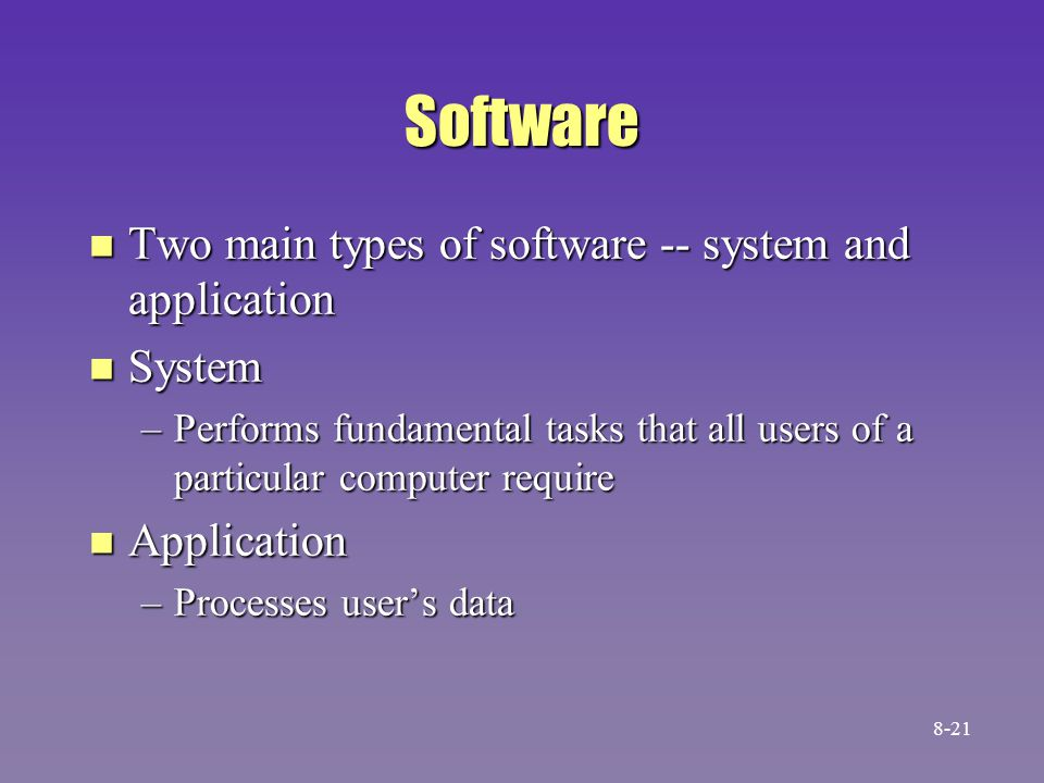 Software n Two main types of software -- system and application n System –Performs fundamental tasks that all users of a particular computer require n Application –Processes user's data 8-21