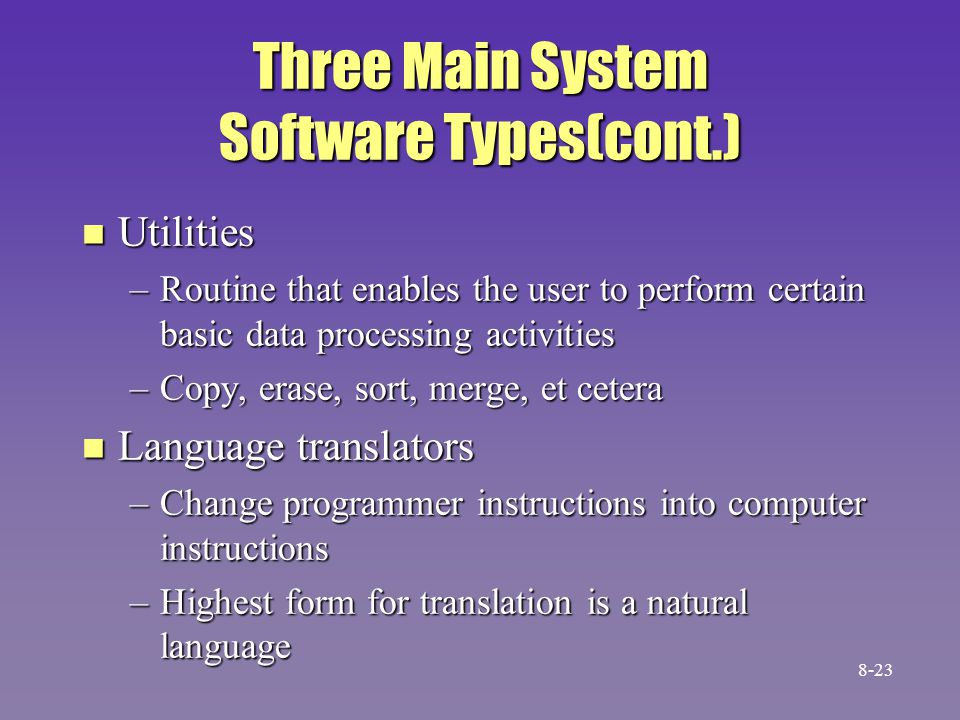 Three Main System Software Types(cont.) n Utilities –Routine that enables the user to perform certain basic data processing activities –Copy, erase, s