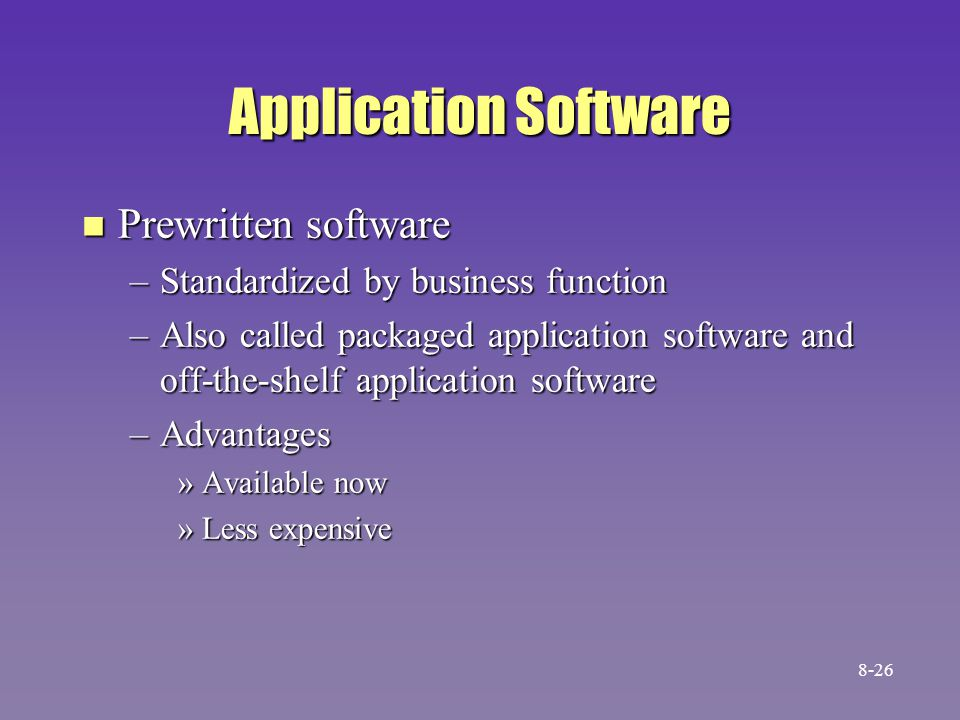 Application Software n Prewritten software –Standardized by business function –Also called packaged application software and off-the-shelf application software –Advantages »Available now »Less expensive 8-26