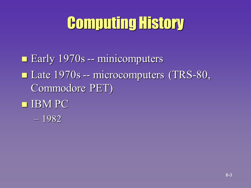 Computing History n Early 1970s -- minicomputers n Late 1970s -- microcomputers (TRS-80, Commodore PET) n IBM PC –1982 8-3