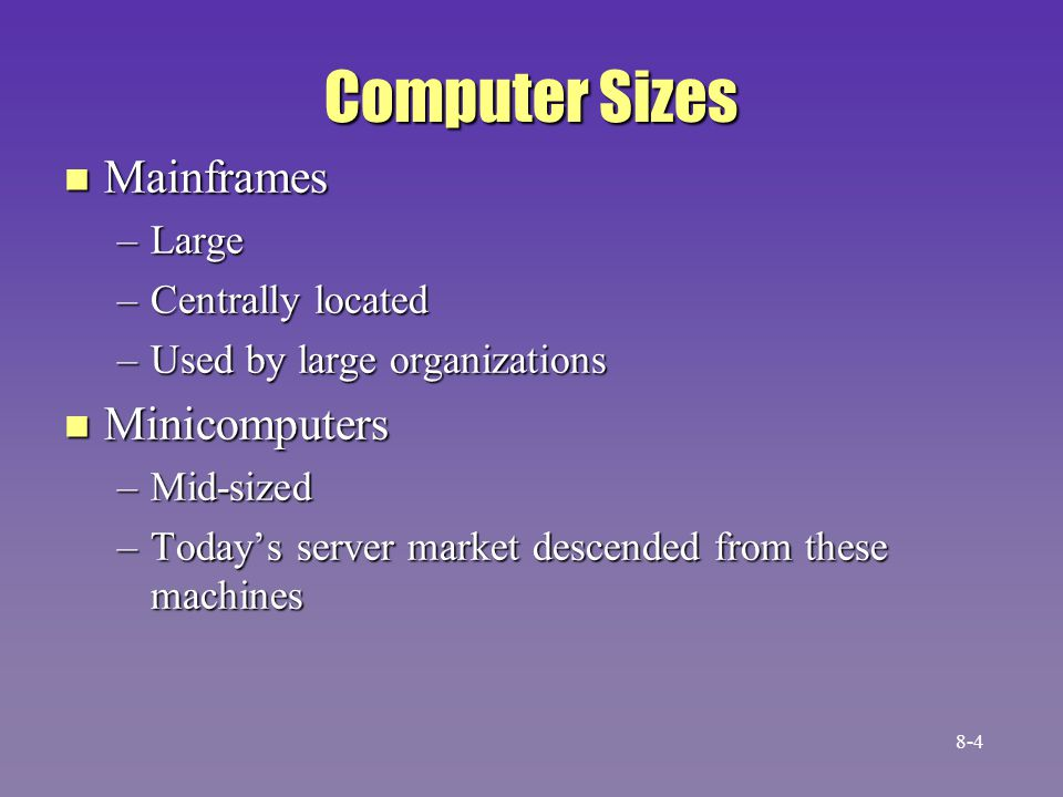 Computer Sizes [cont.] n Microcomputers –Made possible by microprocessor –PC -- used by one person, or by a few people in the same area 8-5