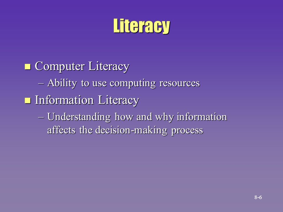 Literacy n Computer Literacy –Ability to use computing resources n Information Literacy –Understanding how and why information affects the decision-making process 8-6
