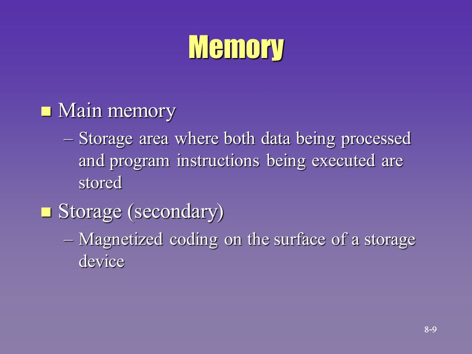 Memory n Main memory –Storage area where both data being processed and program instructions being executed are stored n Storage (secondary) –Magnetized coding on the surface of a storage device 8-9