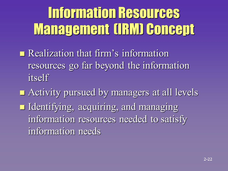 Information Resources Management (IRM) Concept n Realization that firm's information resources go far beyond the information itself n Activity pursued by managers at all levels n Identifying, acquiring, and managing information resources needed to satisfy information needs 2-22