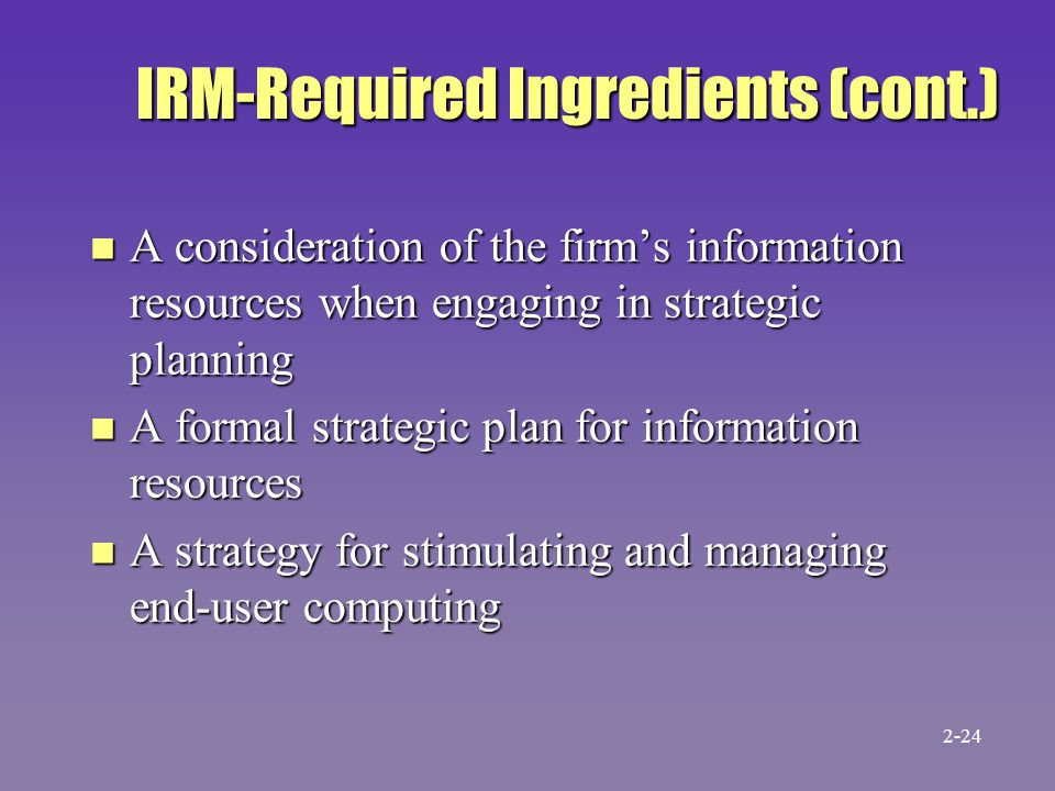 IRM-Required Ingredients (cont.) n A consideration of the firm's information resources when engaging in strategic planning n A formal strategic plan for information resources n A strategy for stimulating and managing end-user computing 2-24
