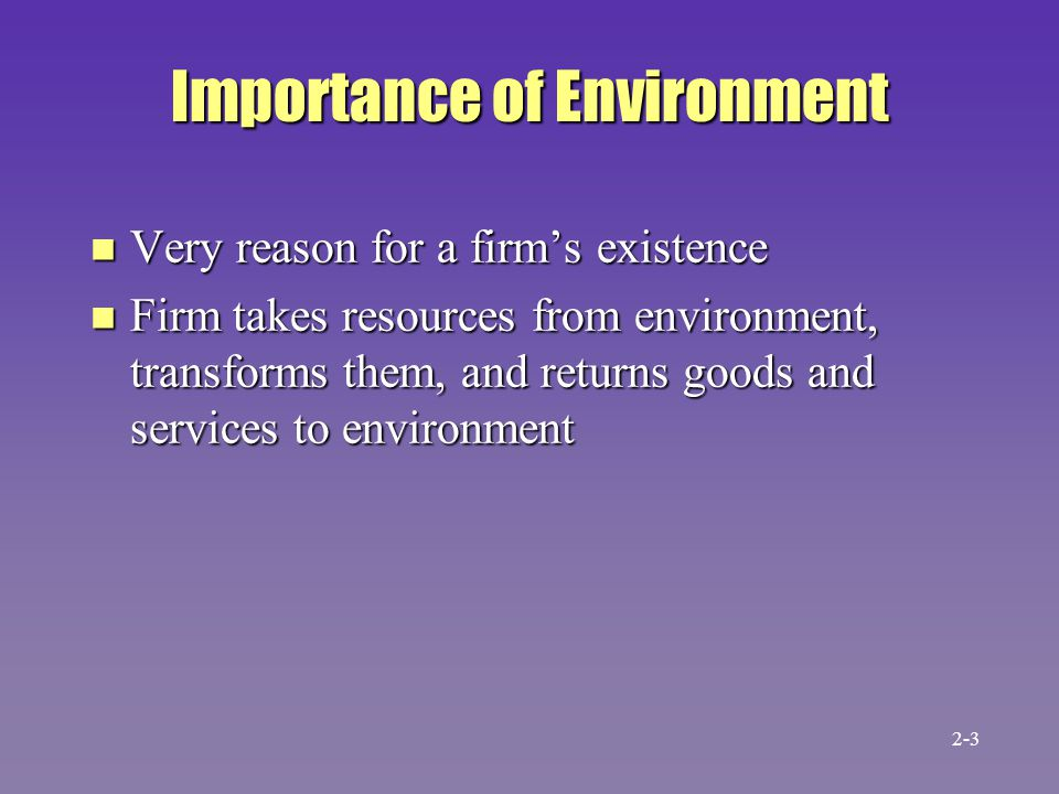 Importance of Environment n Very reason for a firm's existence n Firm takes resources from environment, transforms them, and returns goods and services to environment 2-3