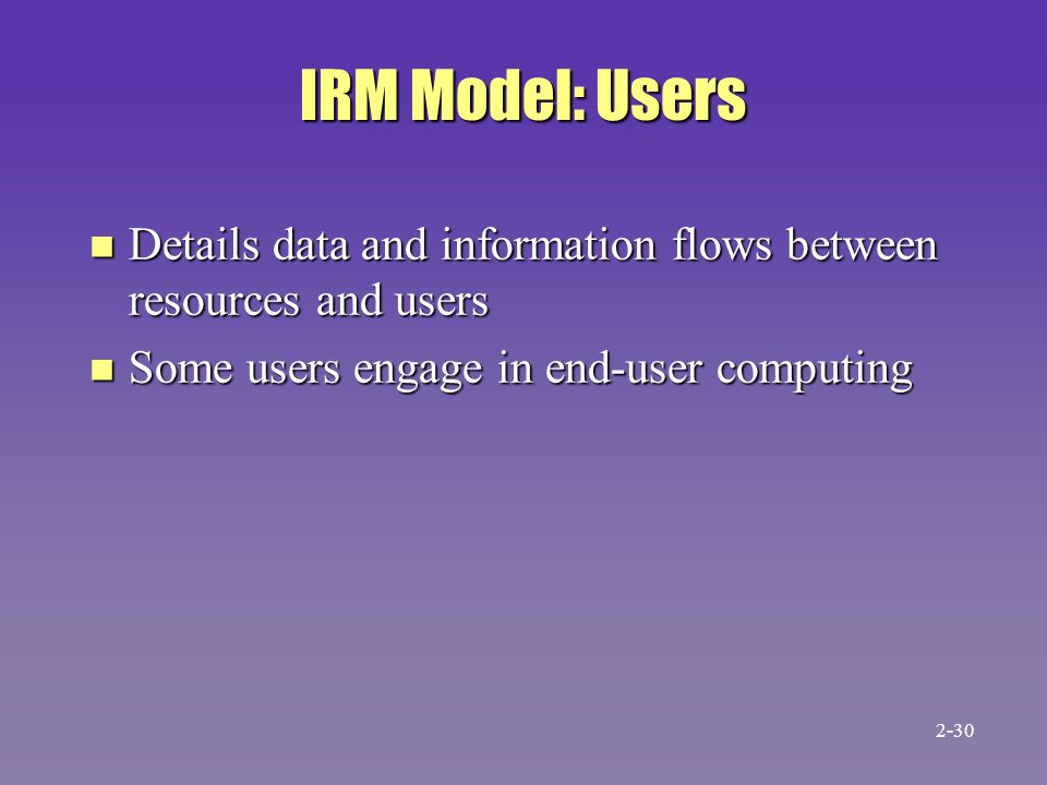 IRM Model: Users n Details data and information flows between resources and users n Some users engage in end-user computing 2-30