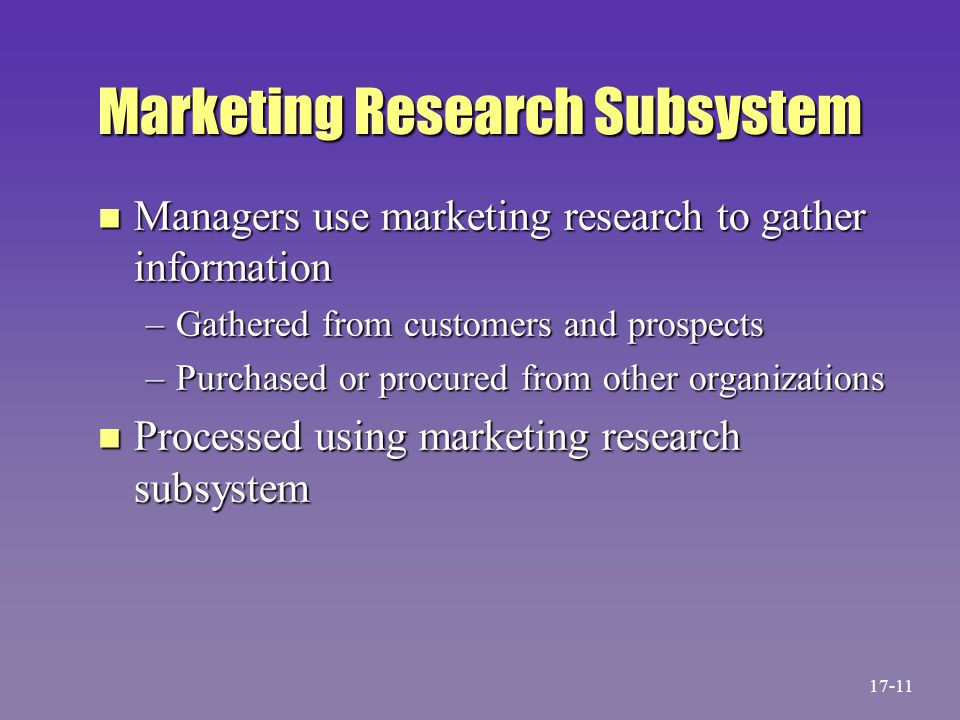 Marketing Research Subsystem n Managers use marketing research to gather information –Gathered from customers and prospects –Purchased or procured fro