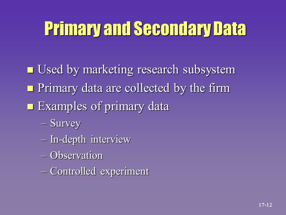 Primary and Secondary Data n Used by marketing research subsystem n Primary data are collected by the firm n Examples of primary data –Survey –In-dept