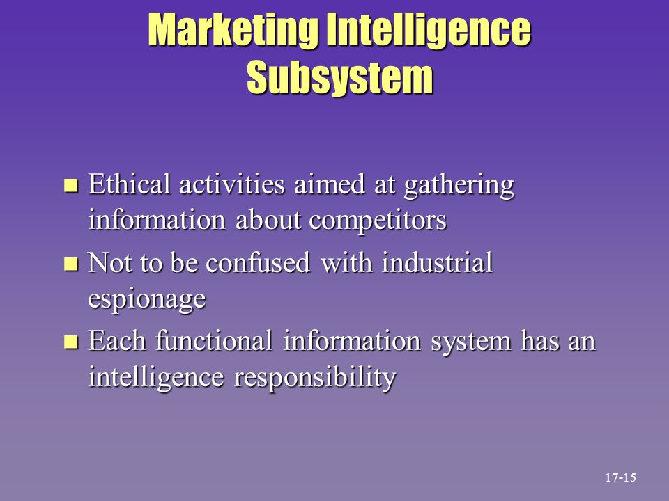 Marketing Intelligence Subsystem n Ethical activities aimed at gathering information about competitors n Not to be confused with industrial espionage
