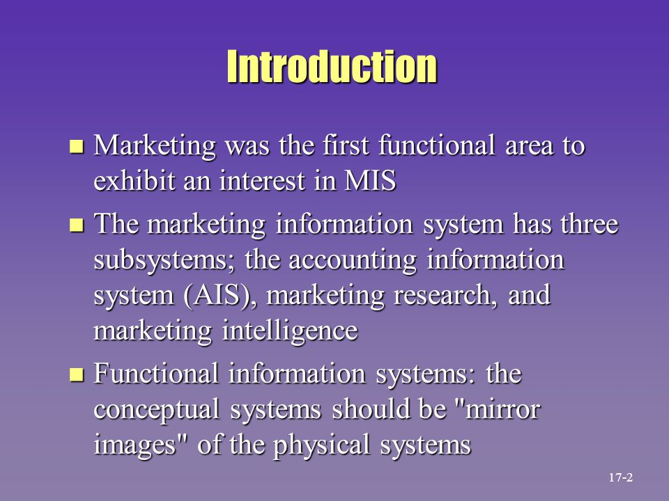 Introduction n Marketing was the first functional area to exhibit an interest in MIS n The marketing information system has three subsystems; the acco