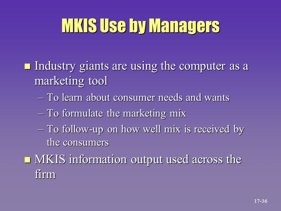 MKIS Use by Managers n Industry giants are using the computer as a marketing tool –To learn about consumer needs and wants –To formulate the marketing