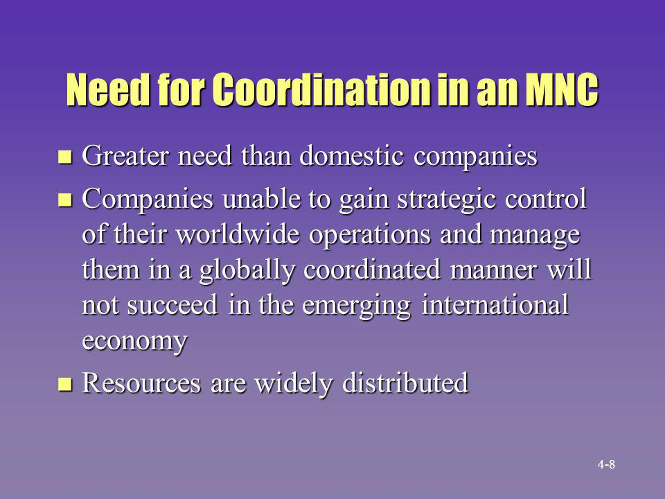 Need for Coordination in an MNC (cont.) n Improvements in information technology and methodology have made global coordination somewhat easier n Still, coordination is big challenge 4-9