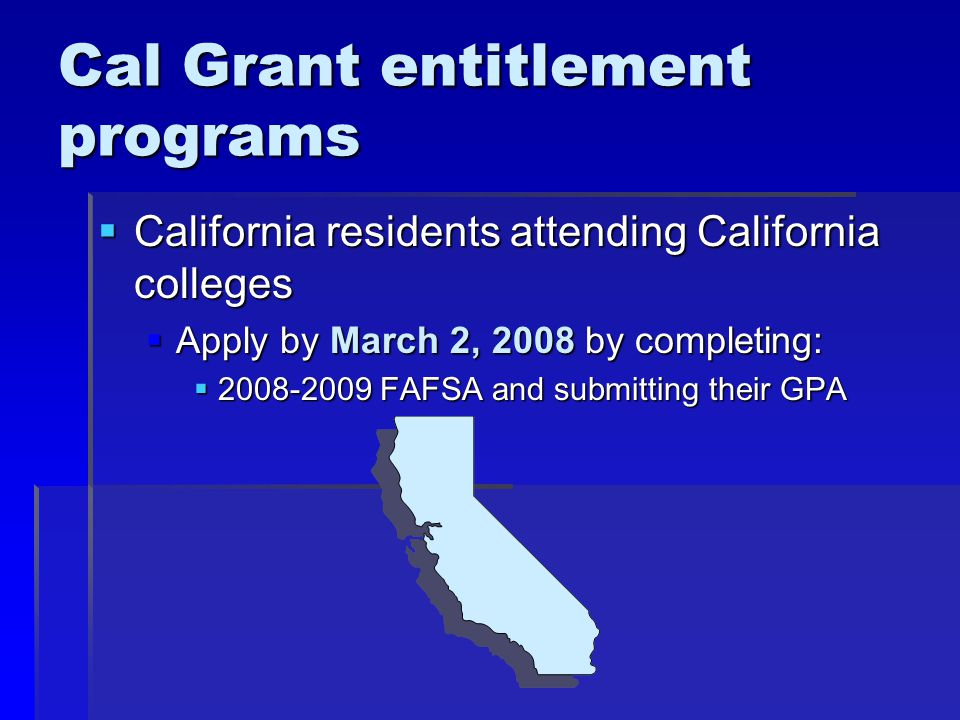 Cal Grant entitlement programs  California residents attending California colleges  Apply by March 2, 2008 by completing:  FAFSA and submitting their GPA