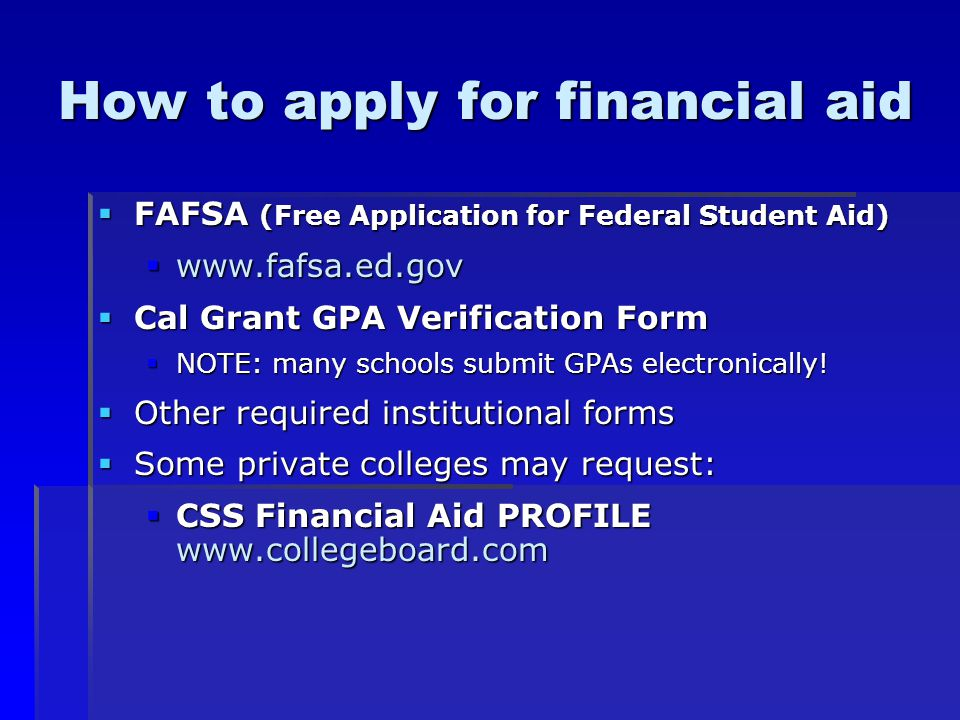 How to apply for financial aid  FAFSA (Free Application for Federal Student Aid)     Cal Grant GPA Verification Form  NOTE: many schools submit GPAs electronically.