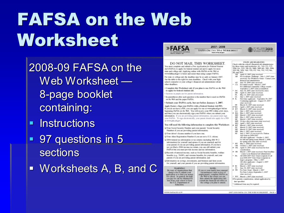 FAFSA on the Web Worksheet 2008-09 FAFSA on the Web Worksheet — 8-page booklet containing:  Instructions  97 questions in 5 sections  Worksheets A, B, and C