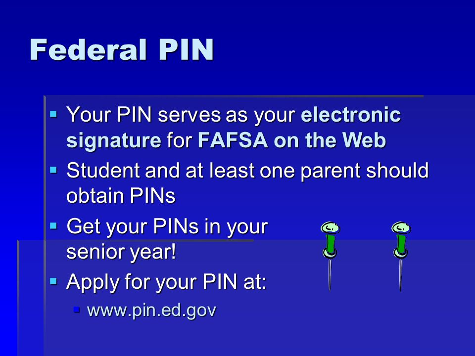 Federal PIN  Your PIN serves as your electronic signature for FAFSA on the Web  Student and at least one parent should obtain PINs  Get your PINs in your senior year.