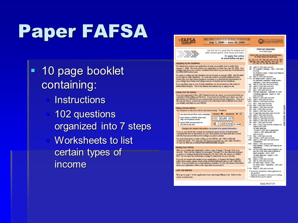 Paper FAFSA  10 page booklet containing:  Instructions  102 questions organized into 7 steps  Worksheets to list certain types of income