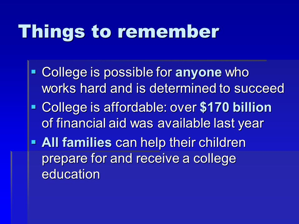 Things to remember  College is possible for anyone who works hard and is determined to succeed  College is affordable: over $170 billion of financial aid was available last year  All families can help their children prepare for and receive a college education