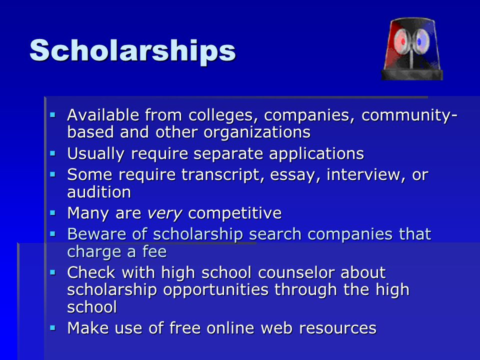 Scholarships  Available from colleges, companies, community- based and other organizations  Usually require separate applications  Some require transcript, essay, interview, or audition  Many are very competitive  Beware of scholarship search companies that charge a fee  Check with high school counselor about scholarship opportunities through the high school  Make use of free online web resources