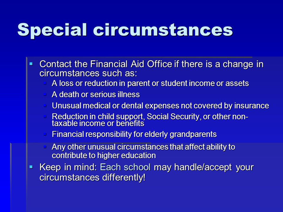 Special circumstances  Contact the Financial Aid Office if there is a change in circumstances such as:  A loss or reduction in parent or student income or assets  A death or serious illness  Unusual medical or dental expenses not covered by insurance  Reduction in child support, Social Security, or other non- taxable income or benefits  Financial responsibility for elderly grandparents  Any other unusual circumstances that affect ability to contribute to higher education  Keep in mind: Each school may handle/accept your circumstances differently!
