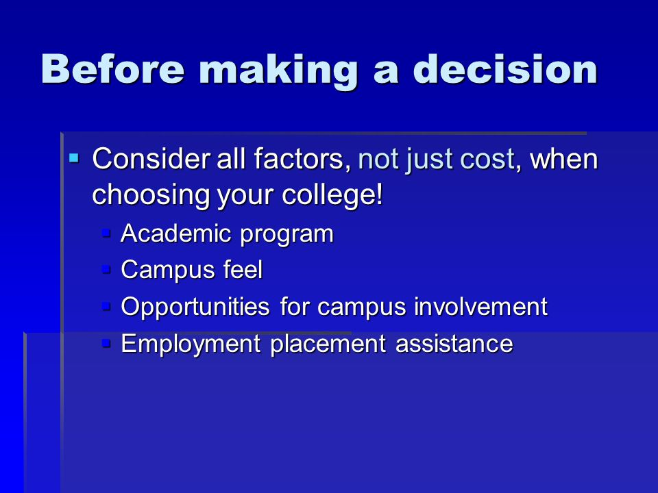 Before making a decision  Consider all factors, not just cost, when choosing your college!  Academic program  Campus feel  Opportunities for campu