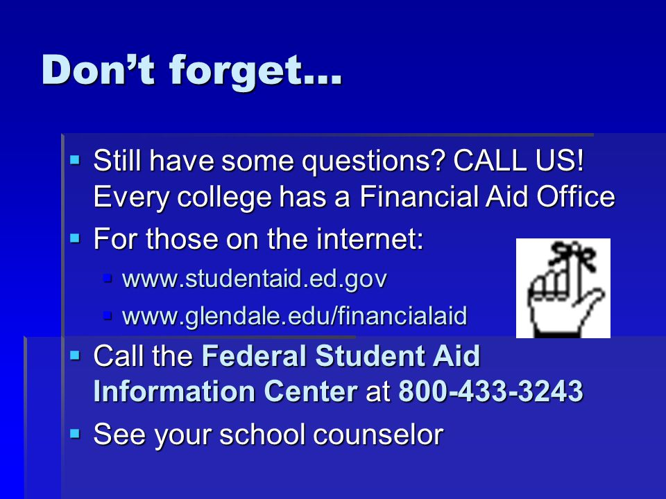 Don't forget…  Still have some questions? CALL US! Every college has a Financial Aid Office  For those on the internet:  www.studentaid.ed.gov  ww