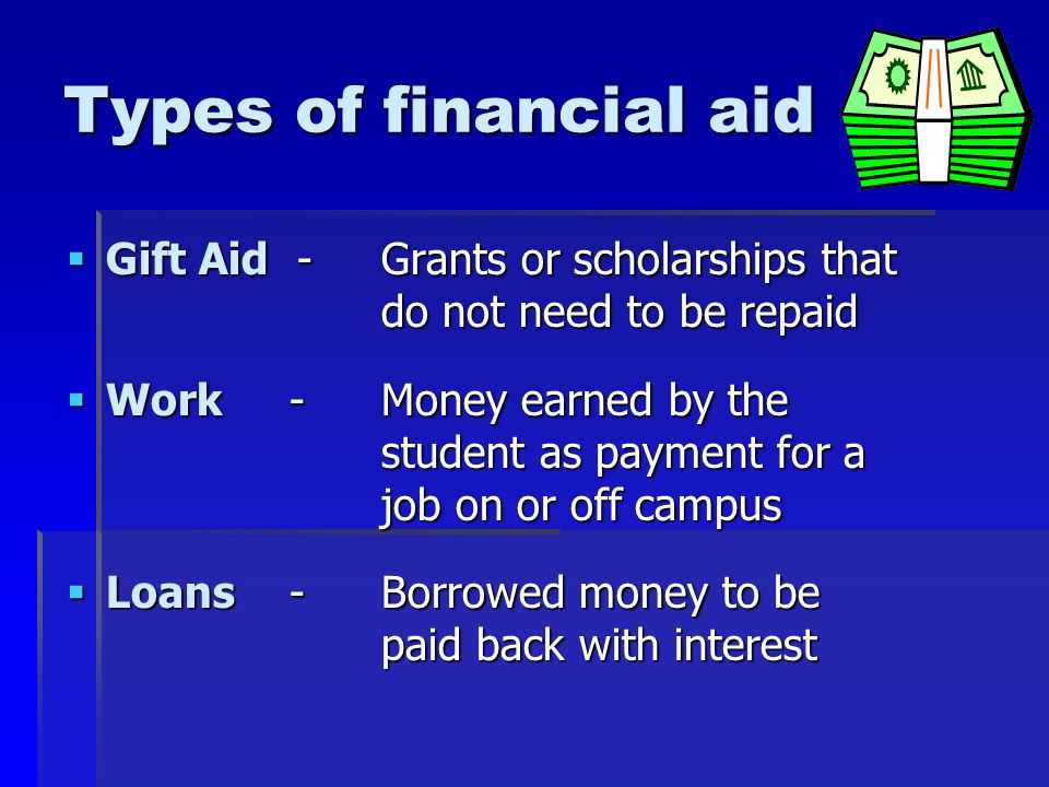 Sources of financial aid  Federal Government  State Governments  Colleges and universities  Private organizations/agencies  High school clubs and organizations  Local clubs (Lions, Elks, VFW, etc.)  Scholarship foundations  Employers