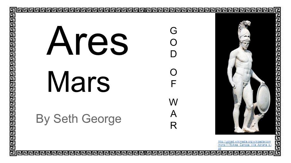 Ares Mars By Seth George http://upload.wikimedia.org/wikipedia/com mons/7/75/Ares_Canope_Villa_Adriana_b.j pg GODOFWARGODOFWAR
