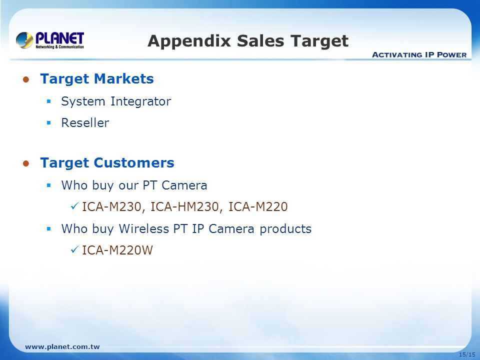 15/15 Target Markets  System Integrator  Reseller Target Customers  Who buy our PT Camera ICA-M230, ICA-HM230, ICA-M220  Who buy Wireless PT IP Ca