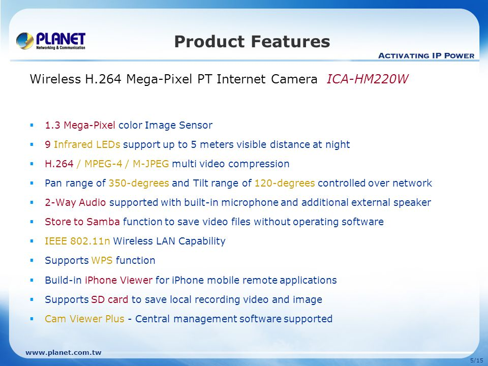 www.planet.com.tw 6/15 Management View Video & Administration Advanced Management View Screen Streaming Type Choice of H.264, MPEG-4, M-JPEG on network demands Streaming Type Choice of H.264, MPEG-4, M-JPEG on network demands Pan / Tilt and Preset Control Provide 9 memory slots to preset point can also be cruise between all preset points automatically Pan / Tilt and Preset Control Provide 9 memory slots to preset point can also be cruise between all preset points automatically Pan/Tilt Speed Control Specifies the moving speed when PT function to point the camera to a new direction.