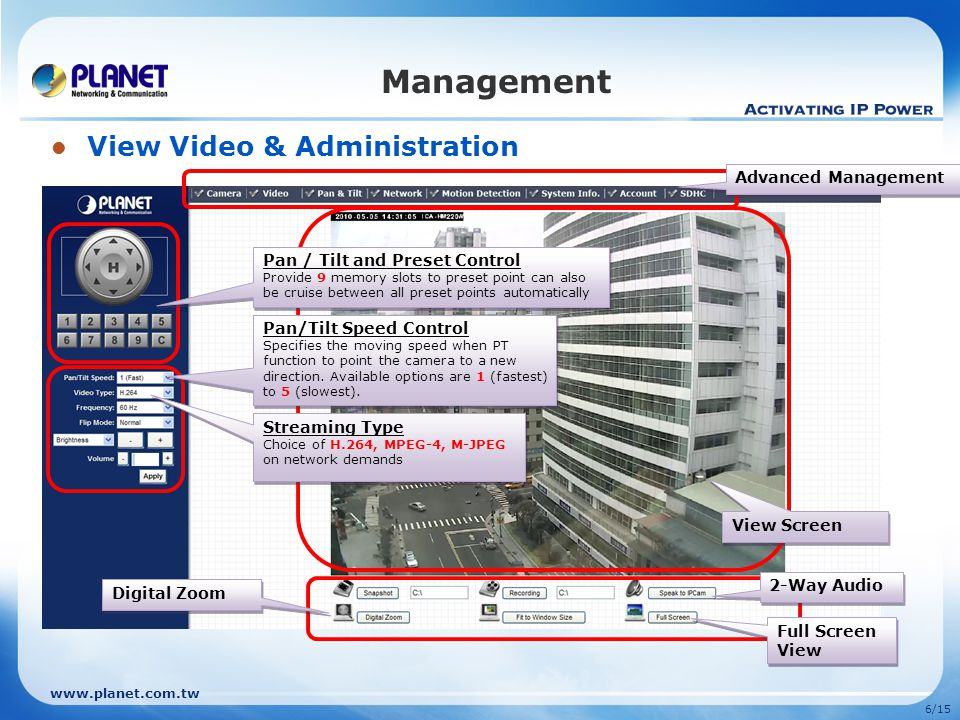 www.planet.com.tw 6/15 Management View Video & Administration Advanced Management View Screen Streaming Type Choice of H.264, MPEG-4, M-JPEG on networ