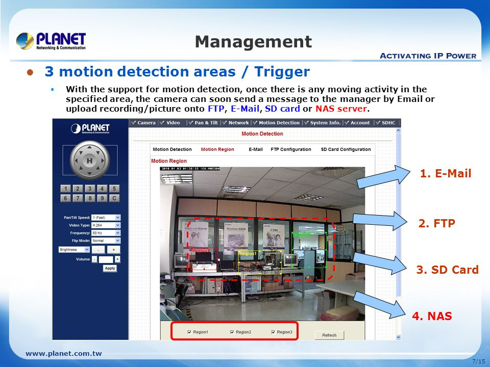 www.planet.com.tw 7/15 Management 3. SD Card 2. FTP 1. E-Mail 4. NAS 3 motion detection areas / Trigger  With the support for motion detection, once