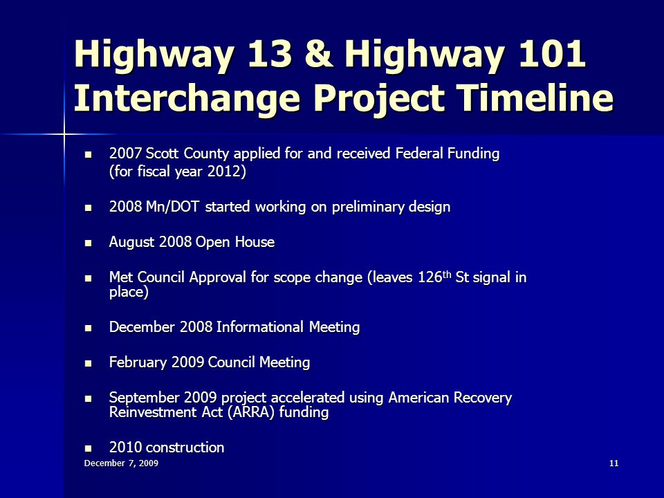 December 7, 200911 Highway 13 & Highway 101 Interchange Project Timeline 2007 Scott County applied for and received Federal Funding 2007 Scott County applied for and received Federal Funding (for fiscal year 2012) 2008 Mn/DOT started working on preliminary design 2008 Mn/DOT started working on preliminary design August 2008 Open House August 2008 Open House Met Council Approval for scope change (leaves 126 th St signal in place) Met Council Approval for scope change (leaves 126 th St signal in place) December 2008 Informational Meeting December 2008 Informational Meeting February 2009 Council Meeting February 2009 Council Meeting September 2009 project accelerated using American Recovery Reinvestment Act (ARRA) funding September 2009 project accelerated using American Recovery Reinvestment Act (ARRA) funding 2010 construction 2010 construction