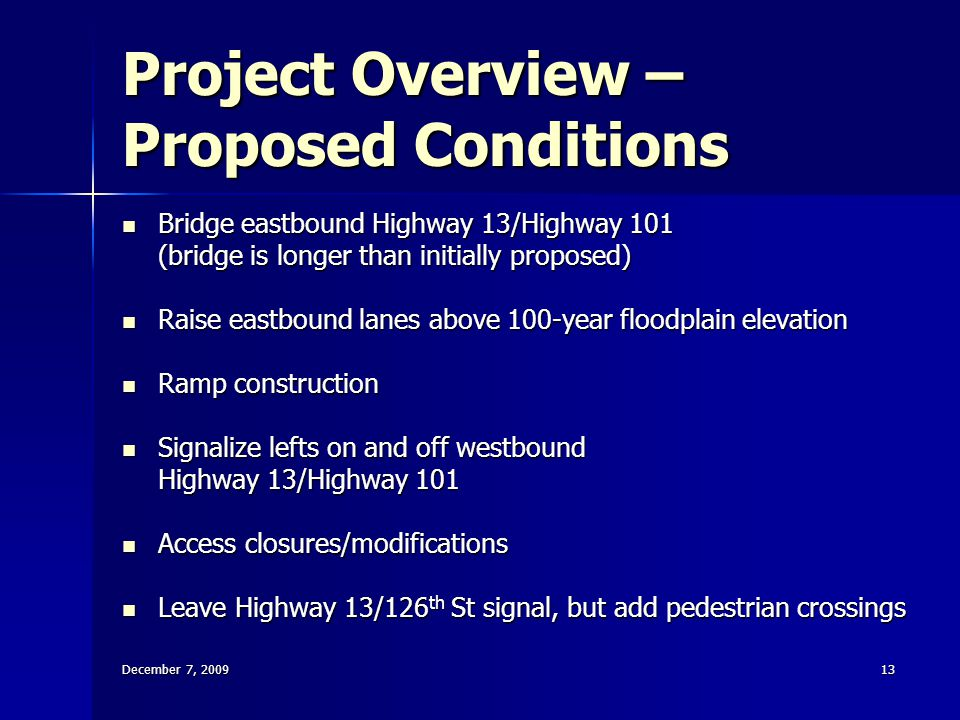 December 7, 200913 Project Overview – Proposed Conditions Bridge eastbound Highway 13/Highway 101 Bridge eastbound Highway 13/Highway 101 (bridge is longer than initially proposed) Raise eastbound lanes above 100-year floodplain elevation Raise eastbound lanes above 100-year floodplain elevation Ramp construction Ramp construction Signalize lefts on and off westbound Signalize lefts on and off westbound Highway 13/Highway 101 Access closures/modifications Access closures/modifications Leave Highway 13/126 th St signal, but add pedestrian crossings Leave Highway 13/126 th St signal, but add pedestrian crossings