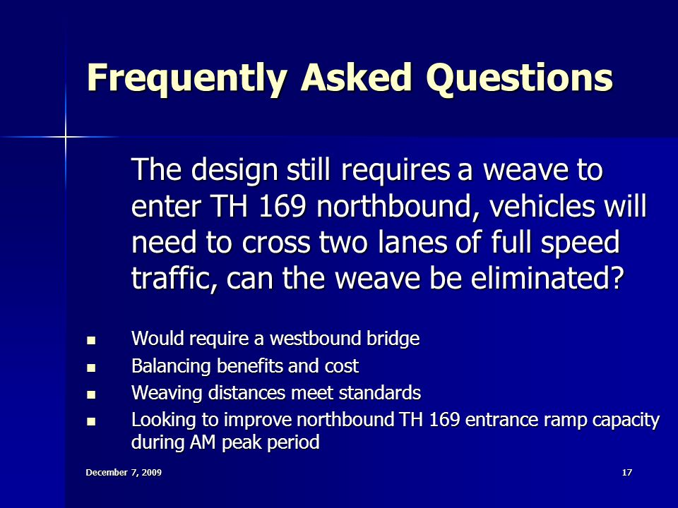 December 7, 200917 December 7, 2009 17 Frequently Asked Questions The design still requires a weave to enter TH 169 northbound, vehicles will need to cross two lanes of full speed traffic, can the weave be eliminated.