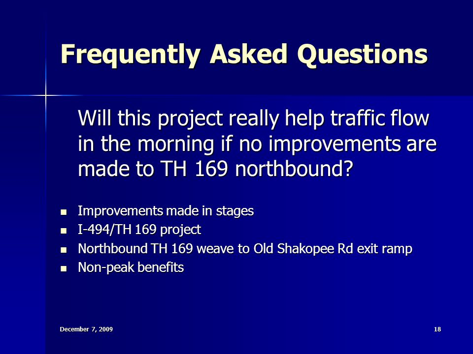 December 7, 200918 December 7, 2009 18 Frequently Asked Questions Will this project really help traffic flow in the morning if no improvements are made to TH 169 northbound.