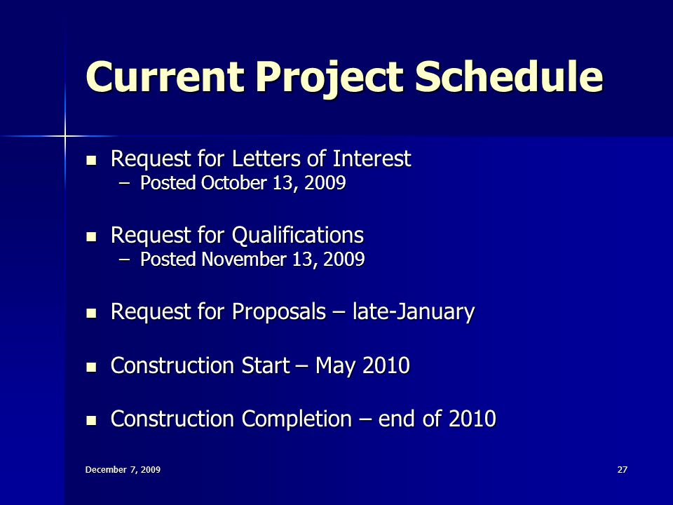 December 7, 200927 Current Project Schedule Request for Letters of Interest Request for Letters of Interest –Posted October 13, 2009 Request for Qualifications Request for Qualifications –Posted November 13, 2009 Request for Proposals – late-January Request for Proposals – late-January Construction Start – May 2010 Construction Start – May 2010 Construction Completion – end of 2010 Construction Completion – end of 2010