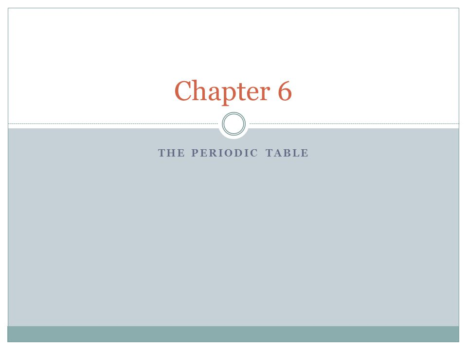 THE PERIODIC TABLE Chapter 6